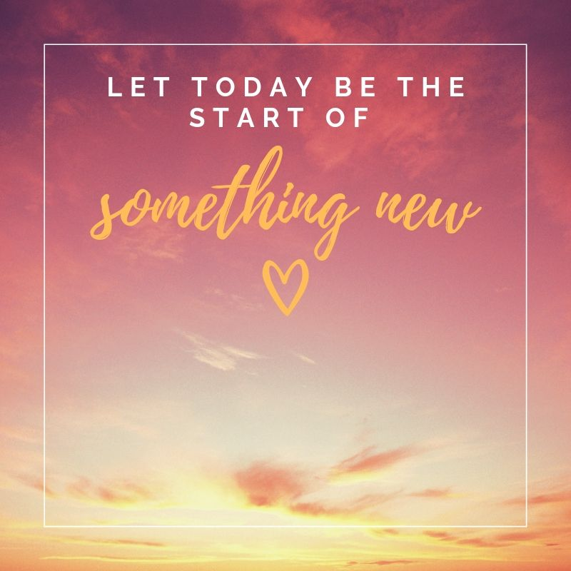 let today be the start of something new start today inspiration