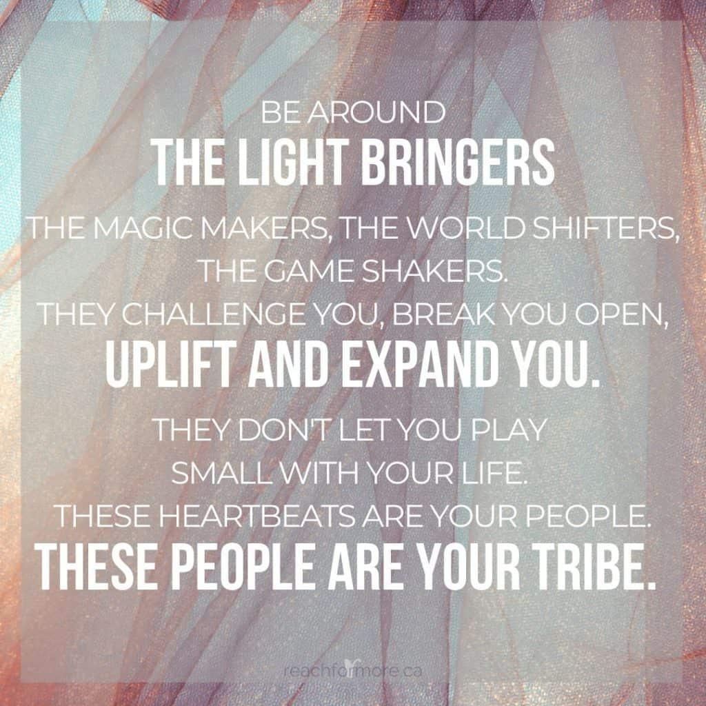 """""""Be around the light bringers, the magic makers, the world shifters, the game shakers. They challenge you, break you open, uplift and expand you. They don't let you play small with your life. There heartbeats are your people. These people are your tribe""""  Learn how to live a more joy-filled life - starting right now!"""